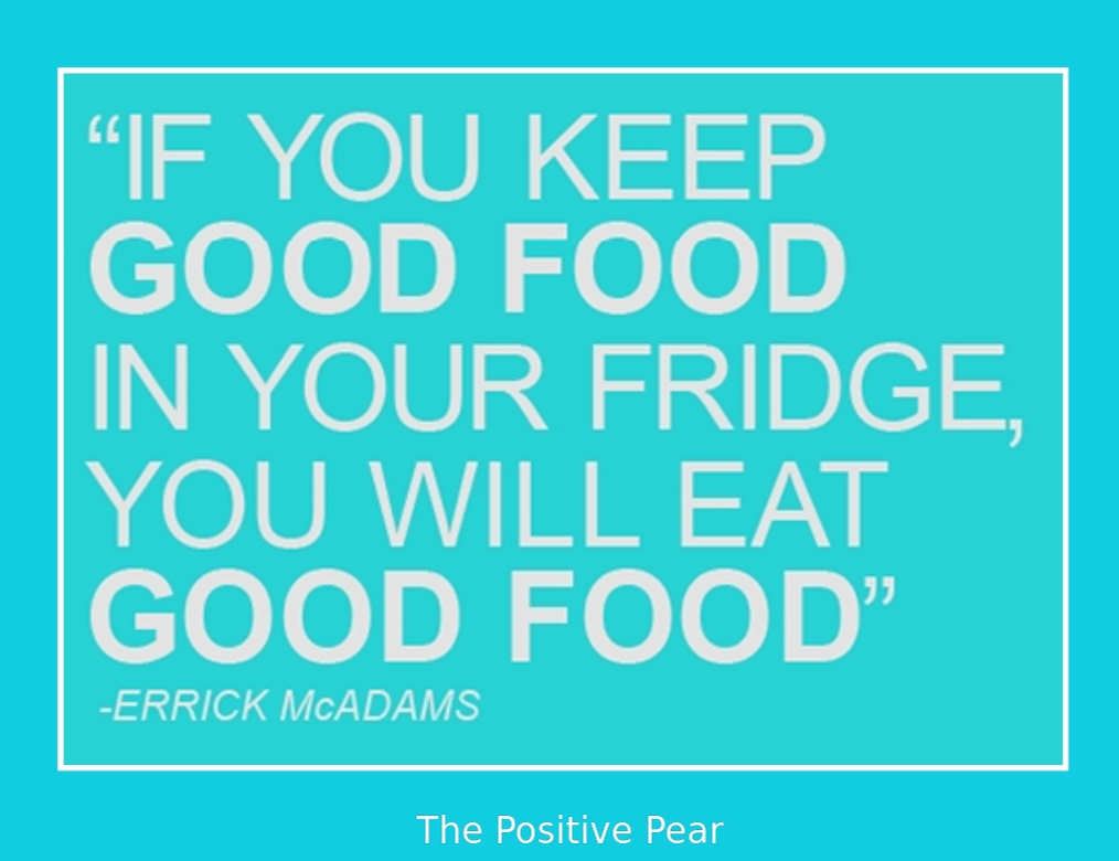 If You Keep Good Food In Your Fridge The Positive Pear